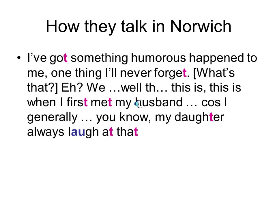How they talk in Norwich Ive got something humorous happened to me, one thing Ill never forget.