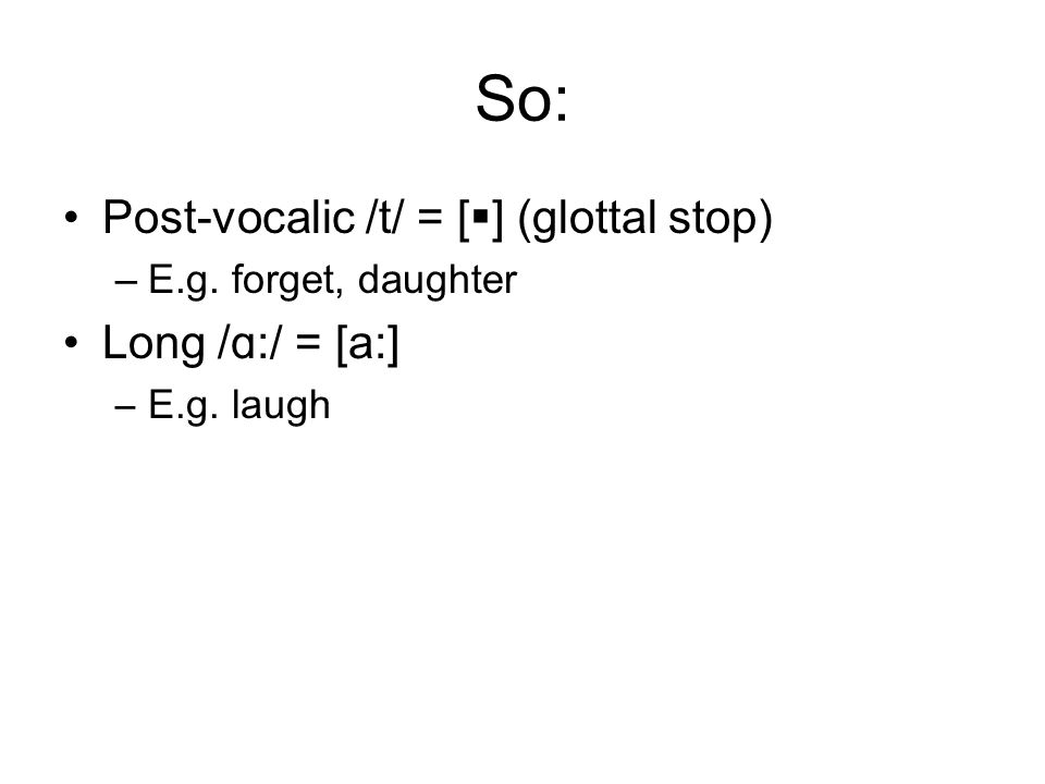 So: Post-vocalic /t/ = [ ] (glottal stop) –E.g. forget, daughter Long / ɑ:/ = [a:] –E.g. laugh