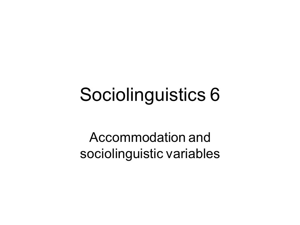Sociolinguistics 6 Accommodation and sociolinguistic variables