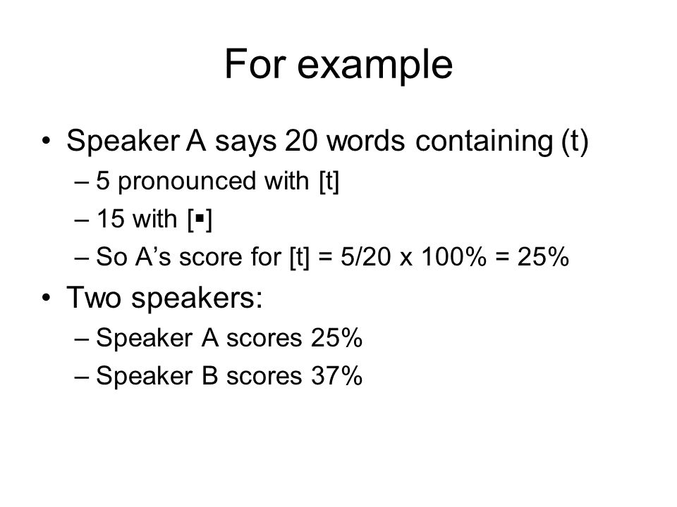For example Speaker A says 20 words containing (t) –5 pronounced with [t] –15 with [ ] –So As score for [t] = 5/20 x 100% = 25% Two speakers: –Speaker A scores 25% –Speaker B scores 37%