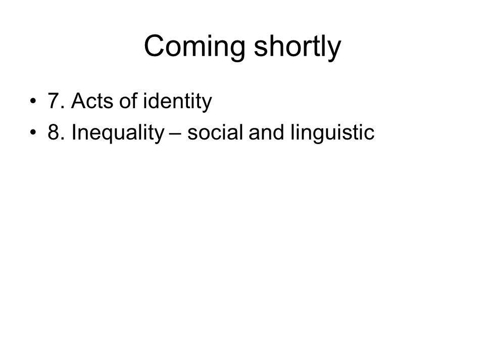 Coming shortly 7. Acts of identity 8. Inequality – social and linguistic