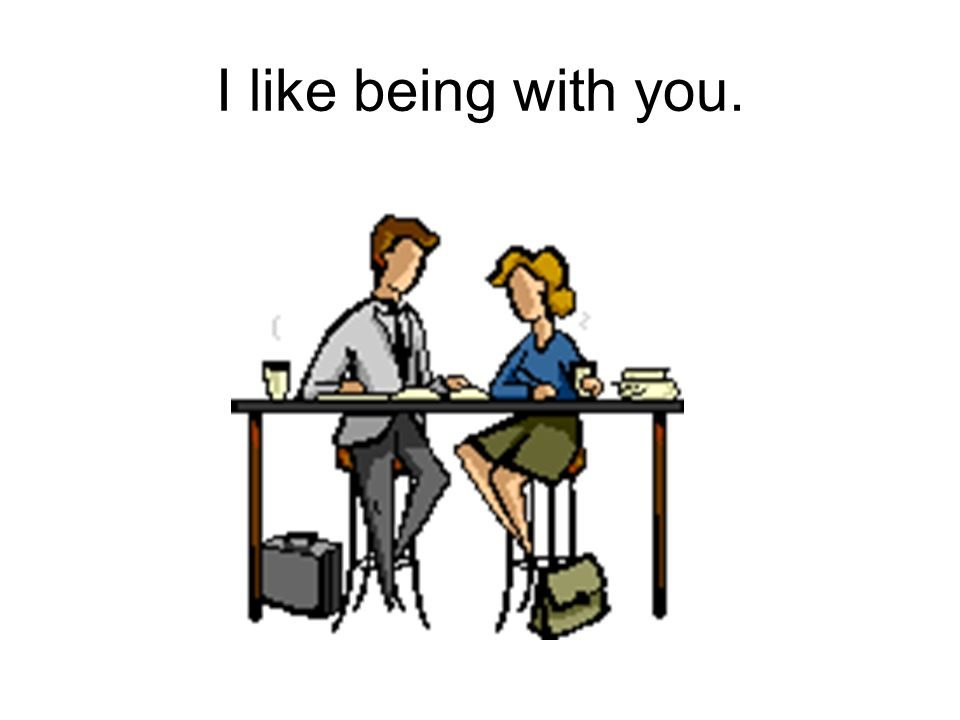 I like being with you.