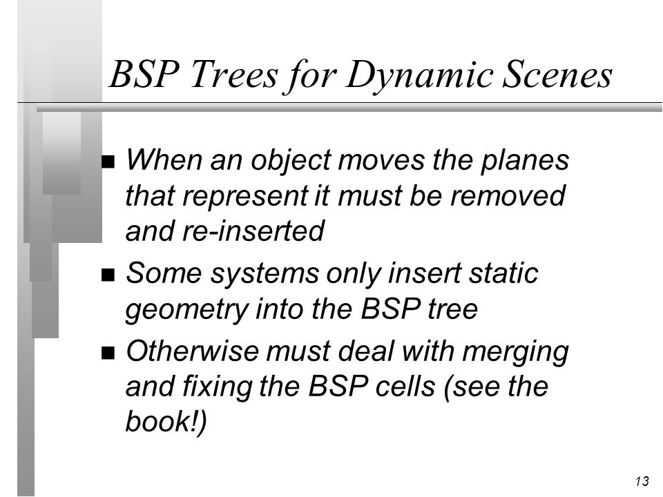 14 Recap n A BSP is a sequence of binary partitions of space n Can be built recursively or incrementally n Choice of plane used to split is critical n BSP trees are hard to maintain for dynamic scenes