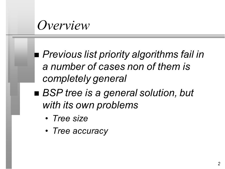 3 Binary Space Partitioning Trees (Fuchs, Kedem and Naylor `80) n More general, can deal with inseparable objects n Automatic, uses as partitions planes defined by the scene polygons n Method has two steps: building of the tree independently of viewpoint traversing the tree from a given viewpoint to get visibility ordering