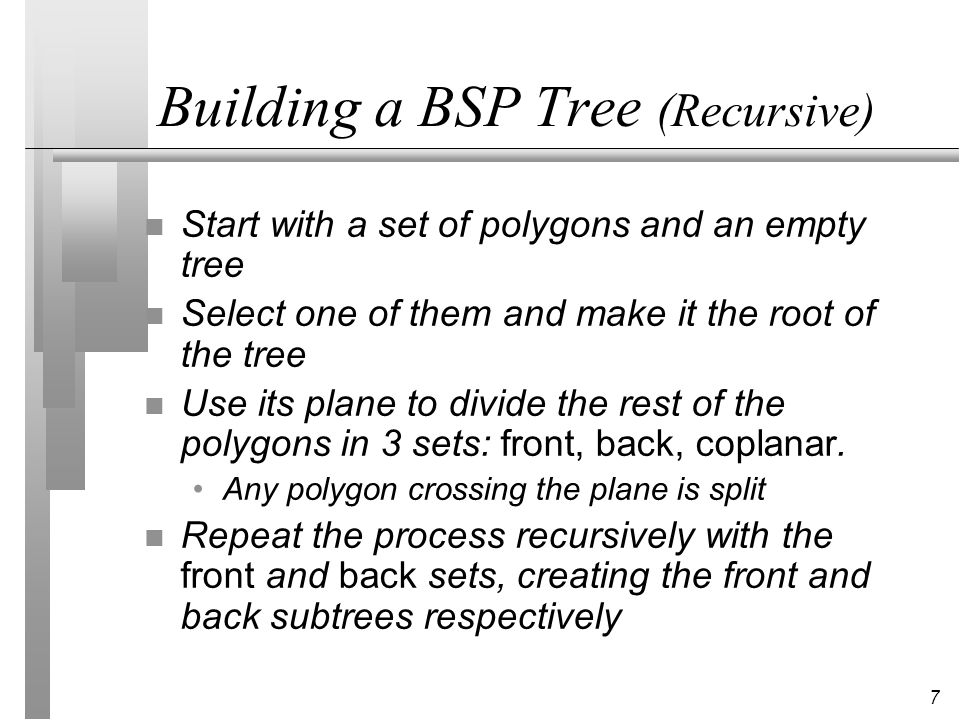 8 Building a BSP Tree (Incremental) n The tree can also be built incrementally: start with a set of polygons and an empty tree insert the polygons into the tree one at a time insertion of a polygon is done by comparing it against the plane at each node and propagating it to the right side, splitting if necessary when the polygon reaches an empty cell, make a node with its supporting plane