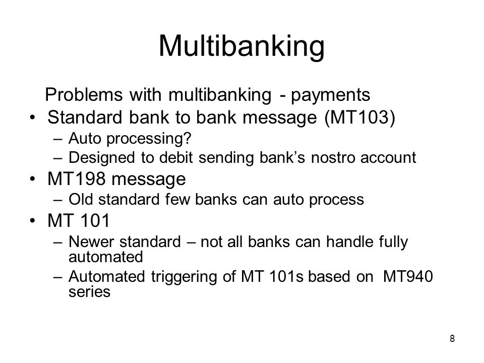 9 Multibanking Problems with multibanking – Payments In some banks means all payments received –Fall into repair queue –Processed with manual intervention –Subject to delays- missed cut-offs –Subject to input errors.