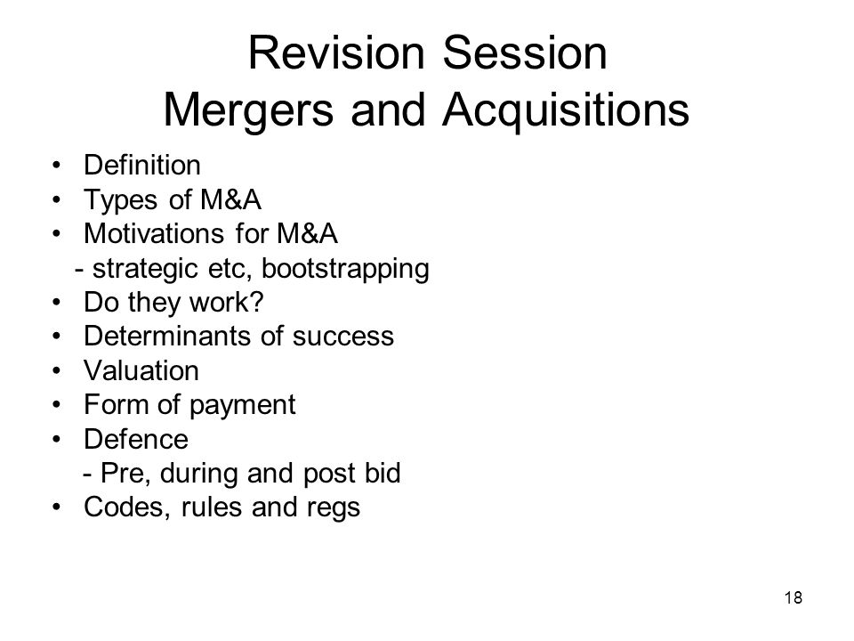 19 Revision Session Mergers and Acquisitions Sorts of questions Numbers could be bootstrapping or valuations but probably not detailed cash flows as per Be&DeM Chatty Types of/ motivation for Success or lack of it Defences