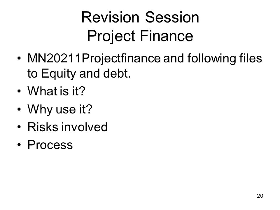 21 Revision Session Project Finance Risk analysis and risk sharing - Pre construction, construction and post construction Causes of failure Funding - the layers of debt * senior, subordinated, mezzanine etc features and advantages multi sourcing e.g.
