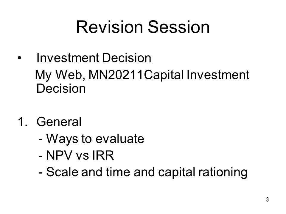 4 Revision Session Capital Investment Decision NPV We have to look at all the relevant, incremental cash flows - Taxes/tax losses - Opportunity costs - Depreciation - Working capital - Cannibalisation - Opportunity cost - Terminal values