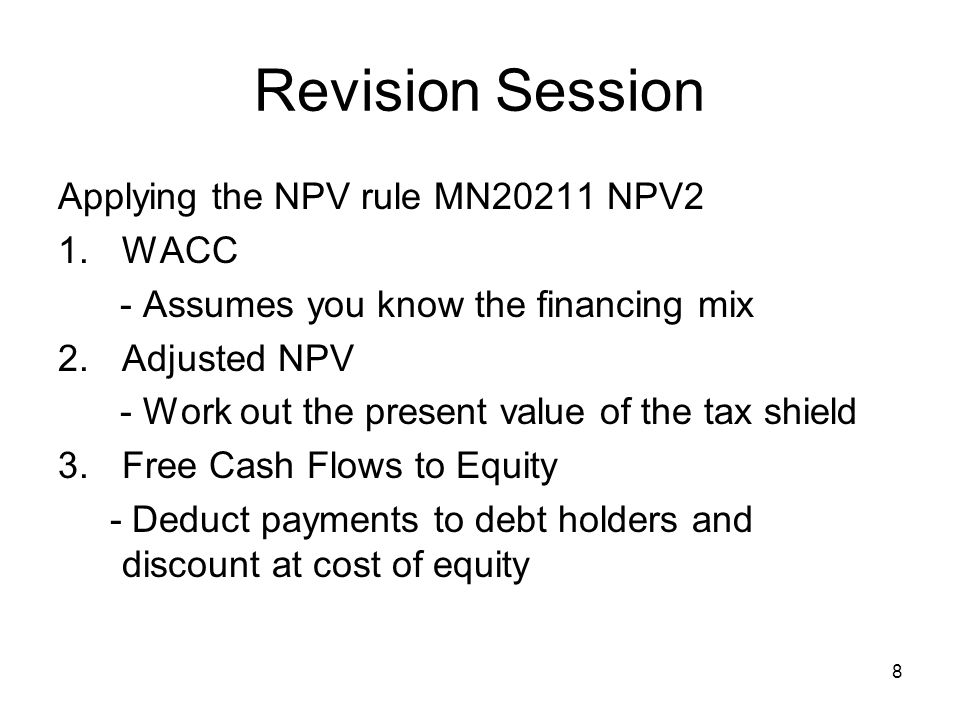 9 Revision Session Sort of Questions Numbers -From Earnings flow to incremental cash flow plus decision -WACC, APV, FTE Chatty - NPV vs IRR - Ways to gain confidence in numbers