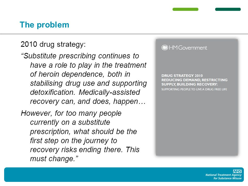 Towards a solution NTA asked Professor John Strang to chair a group to provide guidance on the proper use of medications to aid recovery Expert group comprised clinicians, managers, service user representatives, commissioners, researchers and others Chairs interim report published July 2011
