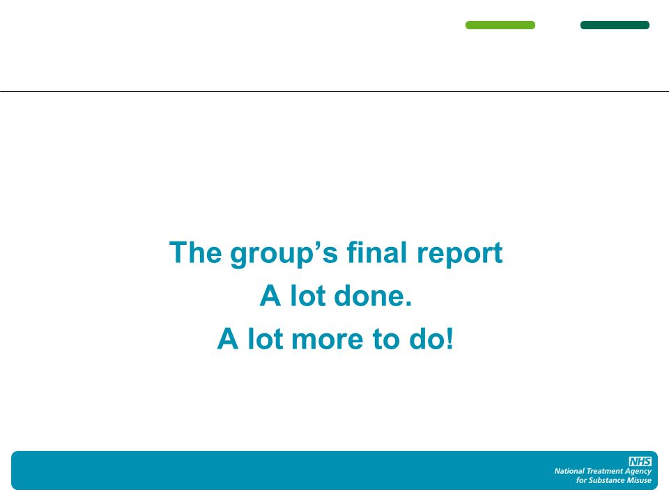 The groups final report – July 2012 High-quality treatment system that substantially improves health Heroin is sticky Leaving treatment is important but it isnt recovery Lots of people havent recovered Done right, OST is effective but a platform for recovery Dont end it too early Some people recover fast, some dont – all need recovery support