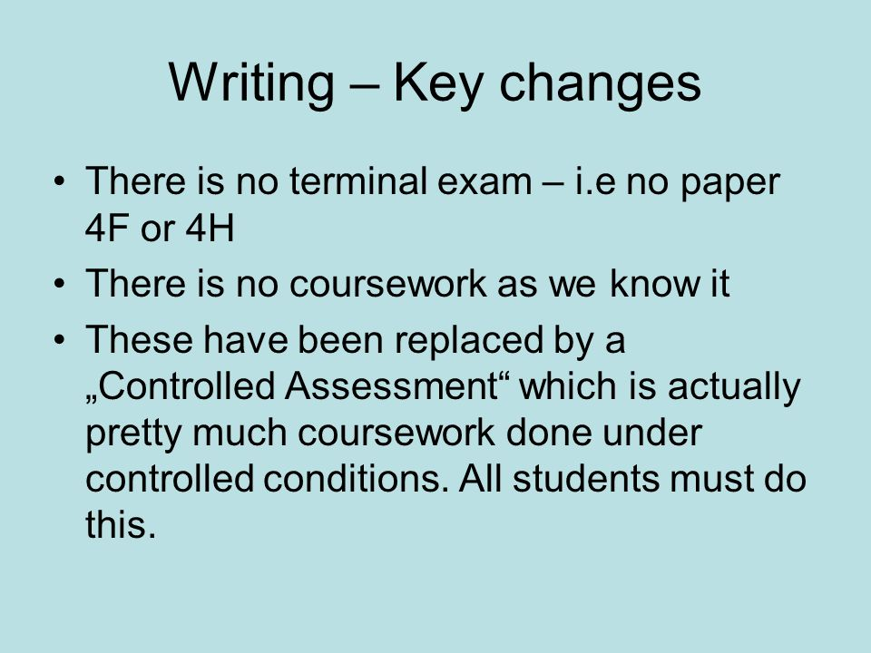 Writing – Key changes There is no terminal exam – i.e no paper 4F or 4H There is no coursework as we know it These have been replaced by a Controlled Assessment which is actually pretty much coursework done under controlled conditions.