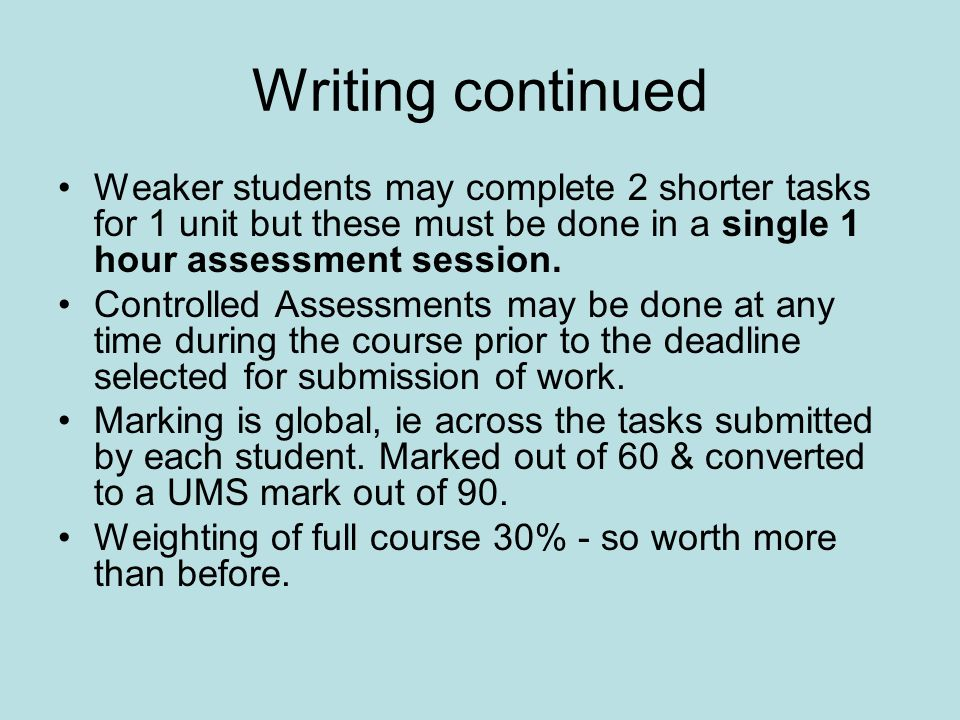 Writing continued Weaker students may complete 2 shorter tasks for 1 unit but these must be done in a single 1 hour assessment session.