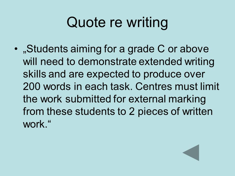 Quote re writing Students aiming for a grade C or above will need to demonstrate extended writing skills and are expected to produce over 200 words in each task.
