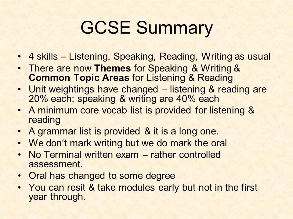 GCSE Summary 4 skills – Listening, Speaking, Reading, Writing as usual There are now Themes for Speaking & Writing & Common Topic Areas for Listening & Reading Unit weightings have changed – listening & reading are 20% each; speaking & writing are 40% each A minimum core vocab list is provided for listening & reading A grammar list is provided & it is a long one.