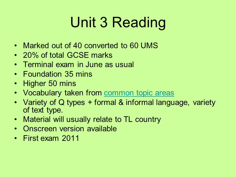 Unit 3 Reading Marked out of 40 converted to 60 UMS 20% of total GCSE marks Terminal exam in June as usual Foundation 35 mins Higher 50 mins Vocabulary taken from common topic areascommon topic areas Variety of Q types + formal & informal language, variety of text type.