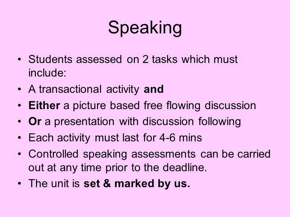 Speaking Students assessed on 2 tasks which must include: A transactional activity and Either a picture based free flowing discussion Or a presentation with discussion following Each activity must last for 4-6 mins Controlled speaking assessments can be carried out at any time prior to the deadline.