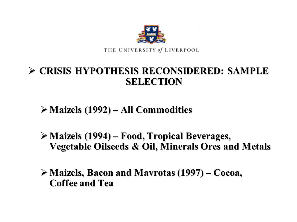 CRISIS HYPOTHESIS RECONSIDERED: SAMPLE SELECTION CRISIS HYPOTHESIS RECONSIDERED: SAMPLE SELECTION Maizels (1992) – All Commodities Maizels (1992) – All Commodities Maizels (1994) – Food, Tropical Beverages, Vegetable Oilseeds & Oil, Minerals Ores and Metals Maizels (1994) – Food, Tropical Beverages, Vegetable Oilseeds & Oil, Minerals Ores and Metals Maizels, Bacon and Mavrotas (1997) – Cocoa, Coffee and Tea Maizels, Bacon and Mavrotas (1997) – Cocoa, Coffee and Tea