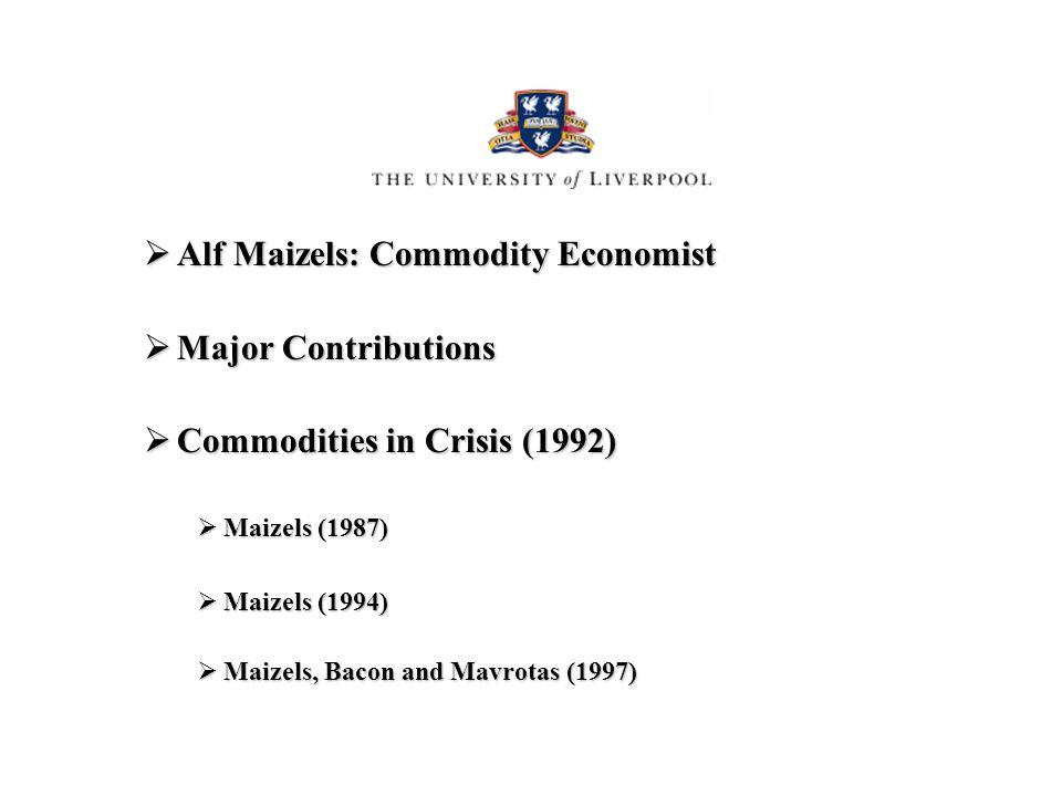 Alf Maizels: Commodity Economist Alf Maizels: Commodity Economist Major Contributions Major Contributions Commodities in Crisis (1992) Commodities in Crisis (1992) Maizels (1987) Maizels (1987) Maizels (1994) Maizels (1994) Maizels, Bacon and Mavrotas (1997) Maizels, Bacon and Mavrotas (1997)