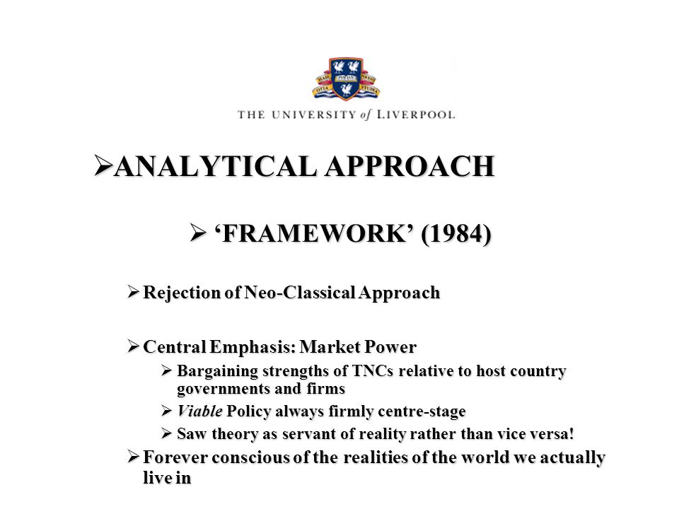 ANALYTICAL APPROACH ANALYTICAL APPROACH FRAMEWORK (1984) FRAMEWORK (1984) Rejection of Neo-Classical Approach Rejection of Neo-Classical Approach Central Emphasis: Market Power Central Emphasis: Market Power Bargaining strengths of TNCs relative to host country governments and firms Bargaining strengths of TNCs relative to host country governments and firms Viable Policy always firmly centre-stage Viable Policy always firmly centre-stage Saw theory as servant of reality rather than vice versa.
