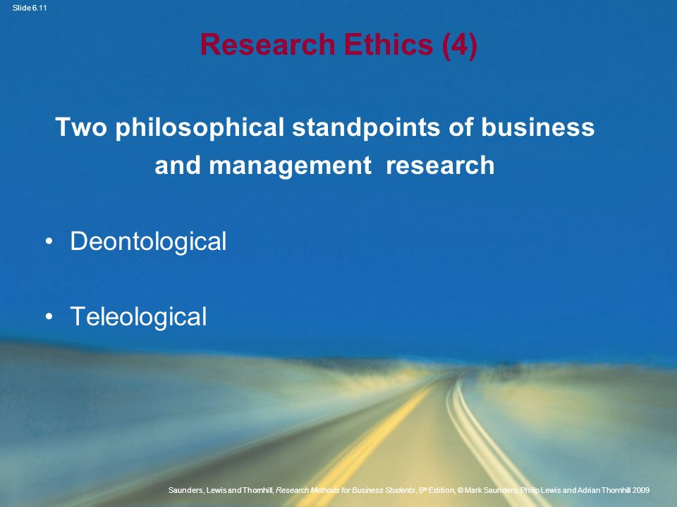 Slide 6.12 Saunders, Lewis and Thornhill, Research Methods for Business Students, 5 th Edition, © Mark Saunders, Philip Lewis and Adrian Thornhill 2009 Research Ethics (5) Research conduct is affected by Code of ethics Research ethics committees General ethical issues Netiquette