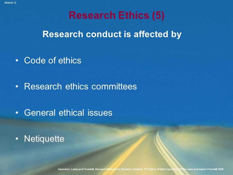 Slide 6.13 Saunders, Lewis and Thornhill, Research Methods for Business Students, 5 th Edition, © Mark Saunders, Philip Lewis and Adrian Thornhill 2009 Research Ethics (6) Issues during design and gaining access Obtaining consent - implied and informed Using participant information sheets Consent for observation and online observation