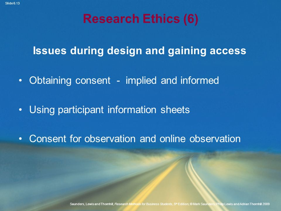 Slide 6.14 Saunders, Lewis and Thornhill, Research Methods for Business Students, 5 th Edition, © Mark Saunders, Philip Lewis and Adrian Thornhill 2009 Research Ethics (7) The nature of participant consent Source: Saunders et al.