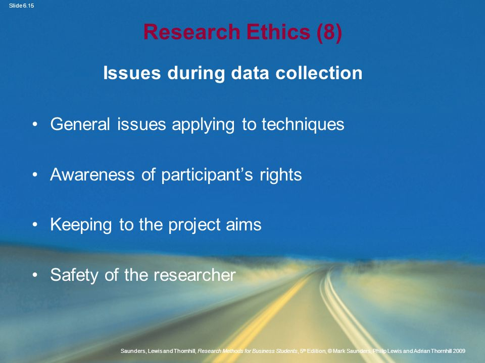 Slide 6.16 Saunders, Lewis and Thornhill, Research Methods for Business Students, 5 th Edition, © Mark Saunders, Philip Lewis and Adrian Thornhill 2009 Research Ethics (9) Issues during data collection Maintaining objectivity, confidentiality and anonymity Appropriate interview behaviour Use of observation techniques Undertaking a covert study