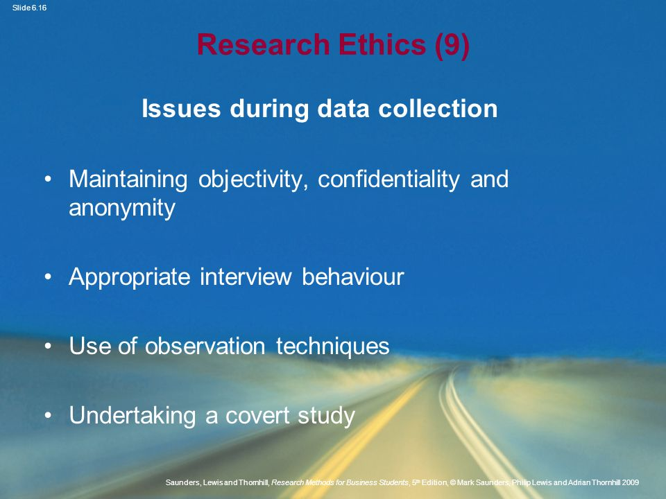 Slide 6.17 Saunders, Lewis and Thornhill, Research Methods for Business Students, 5 th Edition, © Mark Saunders, Philip Lewis and Adrian Thornhill 2009 Data processing and storage Personal data must be Processed fairly and lawfully Obtained for specified purposes Adequate and relevant Accurate, updated and kept securely Adapted from Saunders et al.
