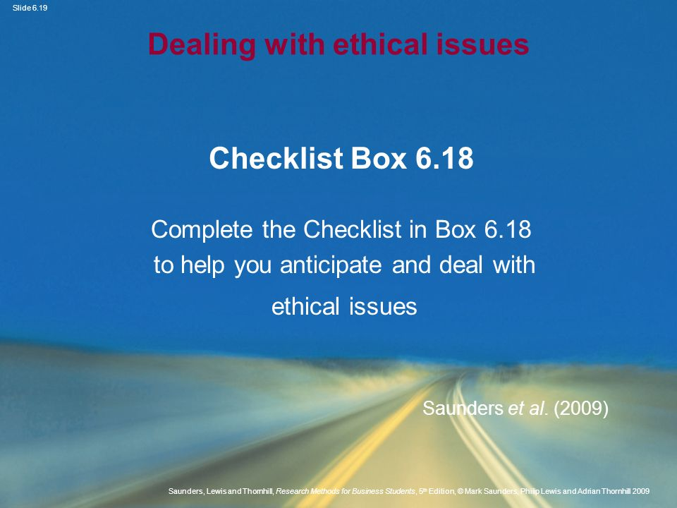 Slide 6.20 Saunders, Lewis and Thornhill, Research Methods for Business Students, 5 th Edition, © Mark Saunders, Philip Lewis and Adrian Thornhill 2009 Summary: Chapter 6 Access and ethics are critical aspects of research Access may be physical, cognitive or continuing Feasibility is an important determinant Potential ethical issues should be recognised