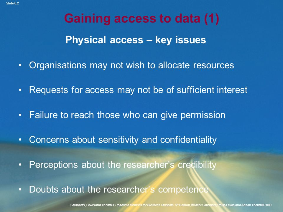 Slide 6.3 Saunders, Lewis and Thornhill, Research Methods for Business Students, 5 th Edition, © Mark Saunders, Philip Lewis and Adrian Thornhill 2009 Gaining access to data (2) Points to consider Access as an iterative process Obtaining consent from managers and participants Obtaining cognitive access The nature and extent of the required access Obtaining sufficient scope to answer the research question