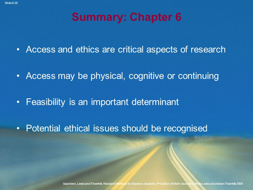Slide 6.21 Saunders, Lewis and Thornhill, Research Methods for Business Students, 5 th Edition, © Mark Saunders, Philip Lewis and Adrian Thornhill 2009 Summary: Chapter 6 Ethical concerns can occur throughout the research Both qualitative and quantitative research have associated ethical issues Use of the Internet and email for data generation raises specific ethical issues Data protection legislation requires researchers to comply with legal requirements