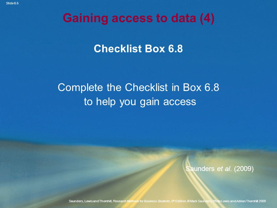 Slide 6.6 Saunders, Lewis and Thornhill, Research Methods for Business Students, 5 th Edition, © Mark Saunders, Philip Lewis and Adrian Thornhill 2009 Strategies to gain access (1) Areas for consideration Ensuring familiarity and understanding Allowing sufficient time Using existing contacts and developing new ones Giving a clear account of purpose