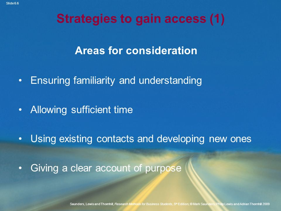 Slide 6.7 Saunders, Lewis and Thornhill, Research Methods for Business Students, 5 th Edition, © Mark Saunders, Philip Lewis and Adrian Thornhill 2009 Strategies to gain access (2) Areas for consideration Overcoming organisational concerns Identifying possible organisational benefits Appropriate forms of communication Incremental access Establishing researcher credibility