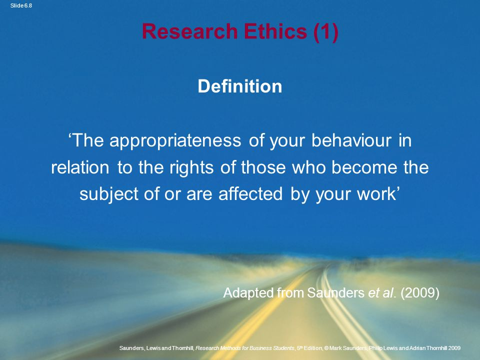 Slide 6.9 Saunders, Lewis and Thornhill, Research Methods for Business Students, 5 th Edition, © Mark Saunders, Philip Lewis and Adrian Thornhill 2009 Research Ethics (2) Ethical issues at different stages of research Source: Saunders et al.