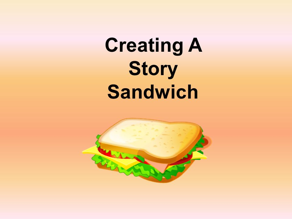 Writing a story is a bit like making a sandwich.Why.