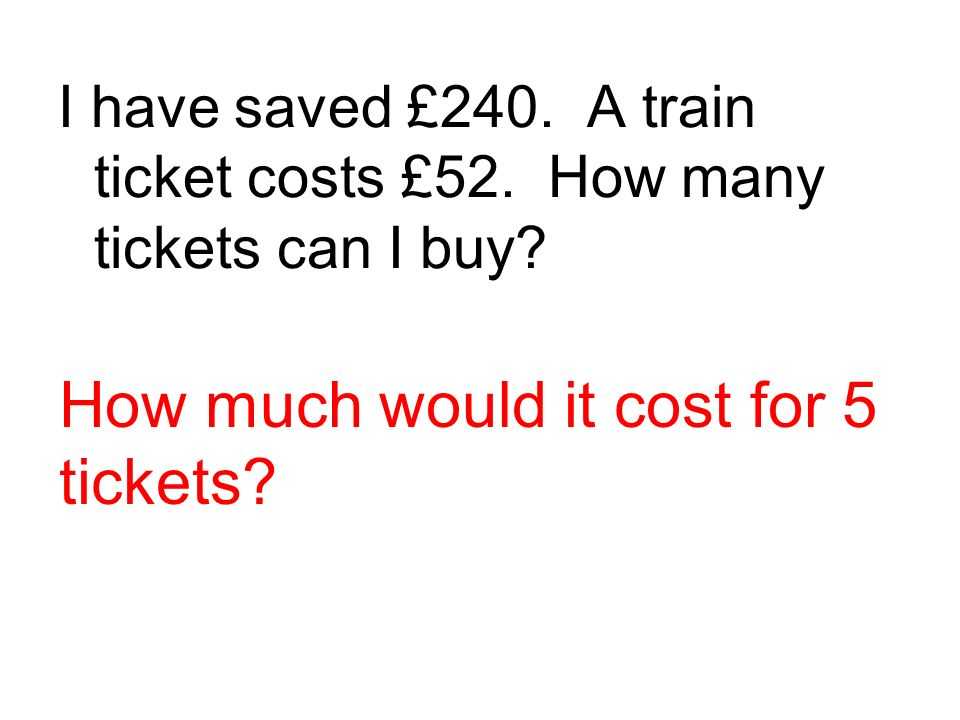 I have saved £240.A train ticket costs £52. How many tickets can I buy.