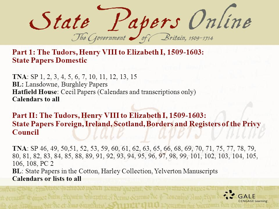 Part III: The Stuarts: James I, to Anne, 1603-1714: State Papers Domestic TNA: SP 8, 14, 15, 16, 17, 18, 20, 21, 22, 23, 24, 25, 26, 27, 28, 29, 30, 31, 32, 33, 34, 38, 39, 40, 41, 42, 44, 45 BL: Coke Papers: Add MS 64870-64924, 69868-69935, 69936-69998, 4157-4158 Calendars to all Part IV: The Stuarts: James I to Anne, 1603-1714: State Papers Foreign, Ireland and Registers of Privy Council TNA: SP 46, 47, 54, 57, 63, 64, 65, 66, 67, 71, 75, 76, 77, 78, 79, 80, 81, 82, 84, 85, 86, 87, 88, 89, 90, 91, 92, 93, 94, 95, 96, 97, 98, 99, 101, 102, 103, 104, 105, 106, 108, 112, PC 1, 2, 4, 6 BL: State Papers in the Harley Collection Calendars or lists to all Part 1:380,000pp of docs13% Part II: 500,000pp 18% Part III:1,100,000pp 40% Part IV:900,000pp 29% Total:2,880,000pp100%
