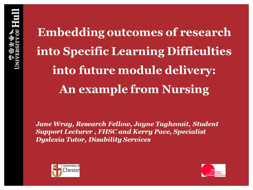 Todays session Change the way you think about Hull | 7 October 2009 | 2 An overview of a research project which screened an cohort of student nurses for Specific Learning Difficulties (SpLD) and monitored their progression Collaborative work between FHSC and DS to embed the recommendations for teaching and learning into the mainstream curriculum