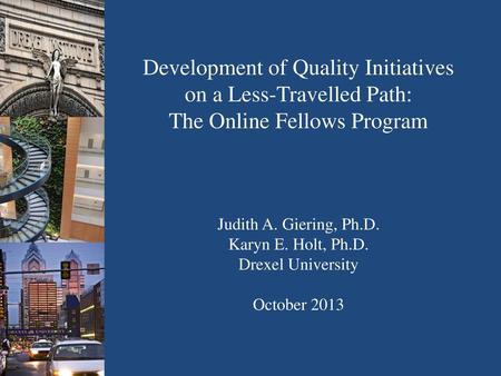 Development of Quality Initiatives on a Less-Travelled Path: The Online Fellows Program Judith A. Giering, Ph.D. Karyn E. Holt, Ph.D. Drexel University.