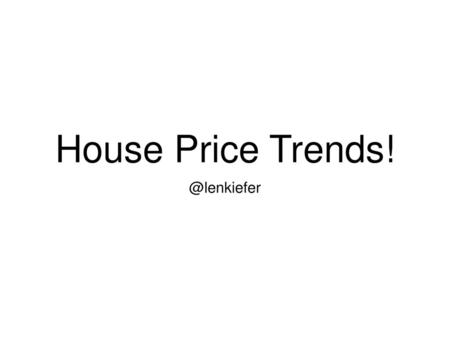 House Price Trends! @lenkiefer.