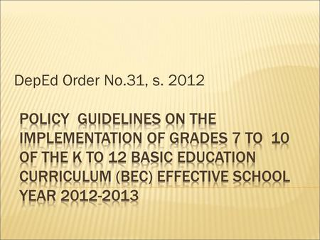 DepEd Order No.31, s. 2012 Policy GUIDELINES on the implementation OF GRADES 7 TO 10 OF THE K TO 12 BASIC EDUCATION CURRICULUM (BEC) EFFECTIVE SCHOOL.