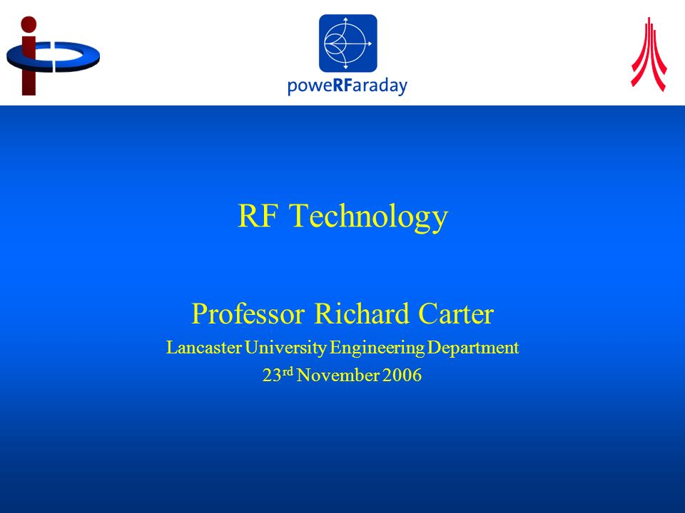 RF Presentation to CI SAC 23 Nov 2006 2 Research group focus Electromagnetics High power RF and microwave engineering Particle dynamics in RF electromagnetic fields Vacuum electronics Courtesy of Thales Electron Devices