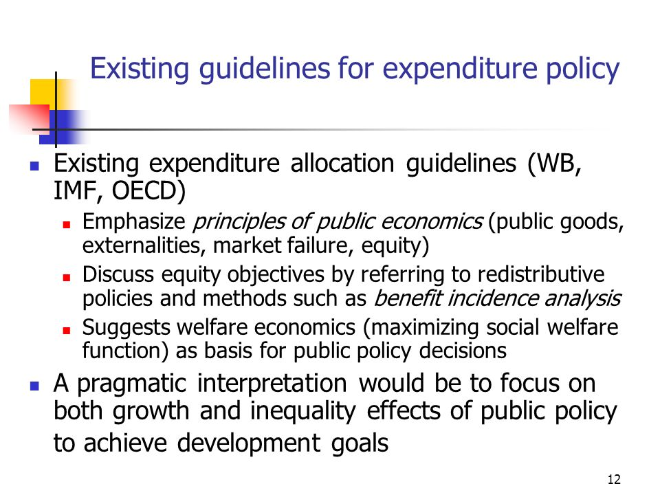 13 Elements of a Framework to Link Public Policy and Poverty Reduction Foundation: Development strategy First apply public economics filter to define public-private roles Public policy tools tax policy expenditure policy regulatory policy Recognize that public policy can affect influence growth and inequality and therefore poverty Reduce income poverty headcount (P) through the impact of expenditure choices on growth of income (Y), inequality (G) and basic needs (B)