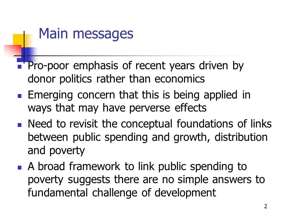 3 A Potted History of Poverty Programs In the 1970s, focus on growth with basic needs In the 1980s, adjustment and trickle down - a relative neglect of redistribution In the 1990s, social dimensions of adjustment - emphasis on targeted programs to reduce poverty and vulnerability But more recently, emphasis on pro-poor programs Loosely defined Based on rules of thumb Enforced as conditionality MDG of halving number of poor and other goals which will require effective program reach to the poor