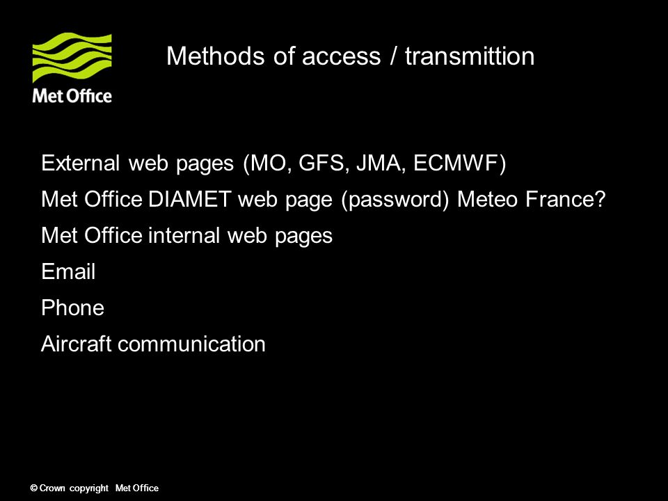 © Crown copyright Met Office Methods of access / transmittion External web pages (MO, GFS, JMA, ECMWF) Met Office DIAMET web page (password) Met Office internal web pages Email Phone Aircraft communication Phil Brown, Richard Cotton, Elizabeth Ostrom