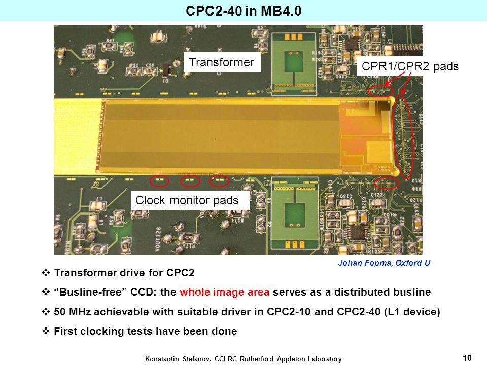 11 Konstantin Stefanov, CCLRC Rutherford Appleton Laboratory Transformer Drive for CPC2 Requirements: 2 V pk-pk at 50 MHz over 40 nF (half CPC2-40); Planar air core transformers on 10-layer PCB, 1 cm square Operation from 1 MHz to > 70 MHz unloaded; Parasitic inductance of bond wires is a major effect – fully simulated; Work on the reduction of the CCD capacitance and clock voltage is continuing – range of test devices under development.
