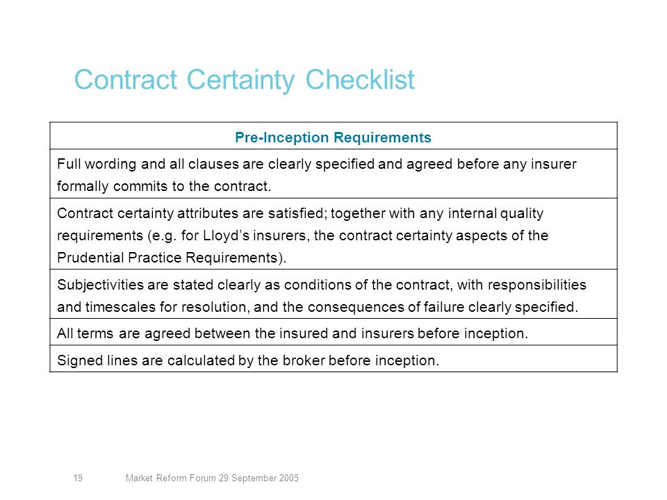 Market Reform Forum 29 September 200520 Contract Certainty Checklist Post-Placement Requirements Signed lines are available to all insurers at inception, on request.