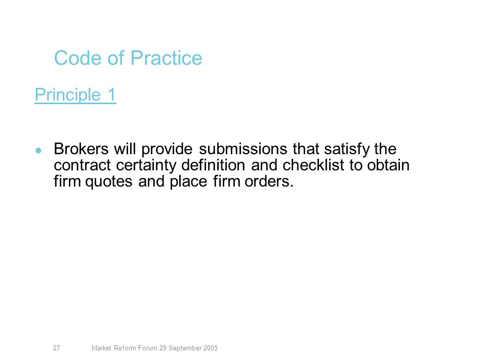 Market Reform Forum 29 September 200528 Code of Practice Principle 2 Each insurer will be satisfied that the submission meets the contract certainty definition and checklist before formally committing to the contract, ensuring that any conditions or subjectivities are clearly expressed.